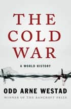 The Cold War - A World History ebook by Odd Arne Westad