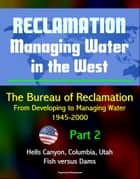 Reclamation: Managing Water in the West - The Bureau of Reclamation: From Developing to Managing Water, 1945-2000, Volume 2 - Part 2: Hells Canyon, Columbia, Utah, Arizona, Fish versus Dams ebook by Progressive Management