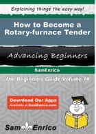 How to Become a Rotary-furnace Tender - How to Become a Rotary-furnace Tender ebook by Denae Razo