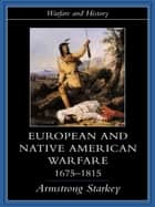 European and Native American Warfare 1675-1815 ebook by Armstrong Starkey