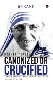 Mother Teresa Canonized or Crucified - Liberate Catholic Church from the Corrupted Kingdom of Vatican ebook by Gerard