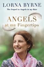Angels at My Fingertips: The sequel to Angels in My Hair - How angels and our loved ones help guide us ebook by Lorna Byrne