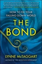 The Bond - How to Fix Your Falling-Down World ebook by Lynne McTaggart