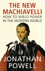 The New Machiavelli - How to Wield Power in the Modern World ebook by Jonathan Powell