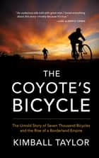 The Coyote's Bicycle: The Untold Story of 7,000 Bicycles and the Rise of a Borderland Empire ebook by Kimball Taylor