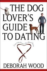 The Dog Lover's Guide to Dating: Using Cold Noses to Find Warm Hearts ebook by Wood, Deborah