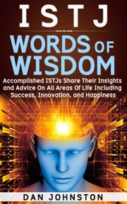 ISTJ Words of Wisdom - Accomplished ISTJs Share Their Insights and Advice On All Areas Of Life Including Success, Innovation and Happiness ebook by Dan Johnston