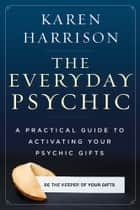 The Everyday Psychic - A Practical Guide to Activating Your Psychic Gifts ebook by Karen Harrison