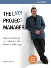 The lazy project manager, second edition: How to be twice as productive and still leave the office early ebook by Taylor, Peter