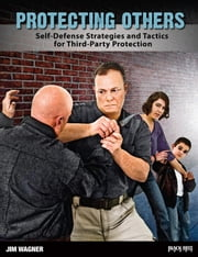 Protecting Others - Self-Defense Strategies and Tactics for Third-Party Protection ebook by Jim Wagner