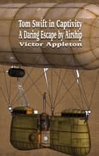 Tom Swift in Captivity - A Daring Escape by Airship ebook by Victor Appleton