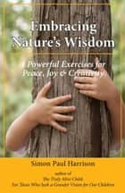 Embracing Nature's Wisdom: 4 Exercises for Peace, Joy & Creativity ebook by Simon Harrison
