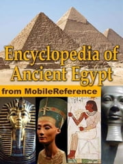Encyclopedia Of Ancient Egypt: Maps, Timeline, Information About The Dynasties, Pharaohs, Laws, Culture, Government, Military And More (Mobi History) ebook by MobileReference