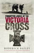 Forgotten Voices of the Victoria Cross ebook by Roderick Bailey, The Imperial War Museum