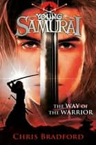 The Way of the Warrior (Young Samurai, Book 1) ebook by Chris Bradford