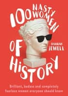 100 Nasty Women of History - Brilliant, badass and completely fearless women everyone should know ebook by Hannah Jewell
