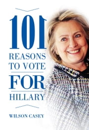 101 Reasons to Vote for Hillary ebook by Wilson Casey
