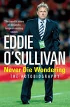 Eddie O'Sullivan: Never Die Wondering - The Autobiography ebook by Eddie O'Sullivan
