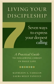 Living Your Discipleship - 7 Ways to Express Your Deepest Calling ebook by Kathleen A Cahalan,Laura Kelly Fanucci