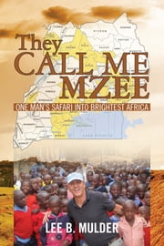 They Call Me Mzee: One Man's Safari into Brightest Africa ebook by Lee B. Mulder