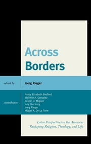 Across Borders - Latin Perspectives in the Americas Reshaping Religion, Theology, and Life ebook by Nestor O. Miguez,Michelle A. Gonzalez,Jung Mo Sung,Nancy Elizabeth Bedford,Joerg Rieger, Perkins School of Theology, SMU; author of Christ And Empire,Miguel A. De La Torre, professor of Social Ethics and Latino/a Studies