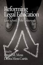 Reforming Legal Education - Law Schools at the Crossroads ebook by David M. Moss, Debra Moss Curtis