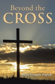 BEYOND THE CROSS ebook by Alfred Prempeh-Dapaah
