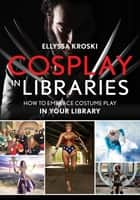 Cosplay in Libraries - How to Embrace Costume Play in Your Library ebook by Ellyssa Kroski
