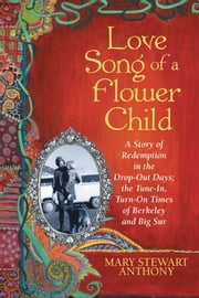 Love Song of a Flower Child - A Story of Redemption in the Drop-Out Days; the Tune-In, Turn-On Times of Berkeley and Big Sur ebook by Mary Stewart Anthony