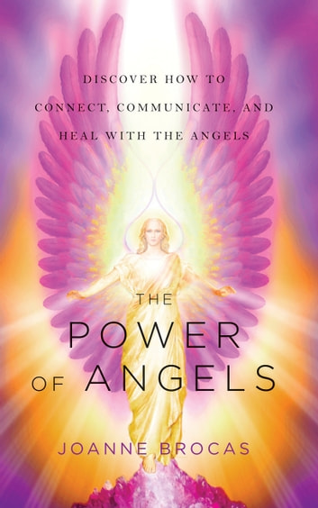 The Power of Angels - Discover How to Connect, Communicate, and Heal With the Angels ebook by Joanne Brocas