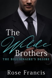 The Wilde Brothers - The Billionaire's Desire ebook by Rose Francis