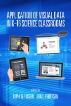 Application of Visual Data in K-16 Science Classrooms ebook by Kevin D. Finson,Jon Pedersen