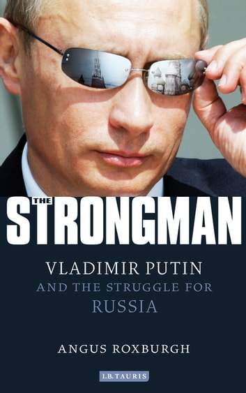 Strongman - Vladimir Putin and the Struggle for Russia ebook by Angus Roxburgh