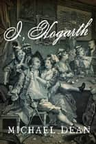 I, Hogarth: A Novel ebook by Michael Dean