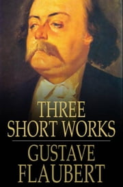Three Short Works - The Dance of Death, The Legend of Saint Julian the Hospitaller, A Simple Soul ebook by Gustave Flaubert
