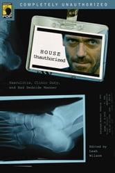 House Unauthorized - Vasculitis, Clinic Duty, and Bad Bedside Manner ebook by Leah Wilson