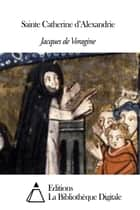 Sainte Catherine d'Alexandrie ebook by Jacques de Voragine