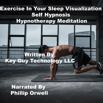 Exercise In Your Sleep Self Hypnosis Hypnotherapy Meditation audiobook by Key Guy Technology LLC
