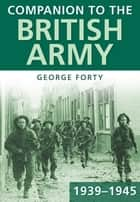 Companion to the British Army 1939-45 ebook by George Forty