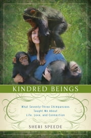 Kindred Beings - What Seventy-Three Chimpanzees Taught Me About Life, Love, and Connection ebook by Sheri Speede