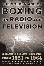 The Golden Age of Boxing on Radio and Television - A Blow-by-Blow History from 1921 to 1964 ebook by Frederick V. Romano