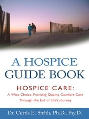 A Hospice Guide Book - Hospice Care: A Wise Choice Providing Quality Comfort Care Through the End of Life's Journey ebook by Dr. Curtis E. Smith, Ph.D., Psy.D.
