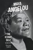 Maya Angelou: The Iconic Self, 2nd Edition ebook by Mary Jane Lupton
