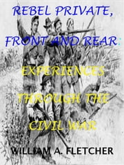 Rebel Private, Front And Rear. Experiences Through The Civil War. - Civil War Texas Infantry, #2 ebook by William A. Fletcher