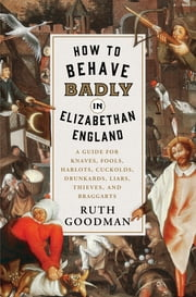 How to Behave Badly in Elizabethan England: A Guide for Knaves, Fools, Harlots, Cuckolds, Drunkards, Liars, Thieves, and Braggarts ebook by Ruth Goodman