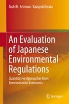 An Evaluation of Japanese Environmental Regulations - Quantitative Approaches from Environmental Economics ebook by Toshi H. Arimura, Kazuyuki Iwata