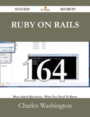 Ruby on Rails 164 Success Secrets - 164 Most Asked Questions On Ruby on Rails - What You Need To Know ebook by Charles Washington