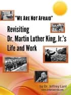 """We Are Not Afraid"" Revisiting the Life and Work of Dr. Martin Luther King, Jr. ebook by Jeffrey Lant"