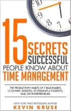 15 Secrets Successful People Know About Time Management: The Productivity Habits of 7 Billionaires, 13 Olympic Athletes, 29 Straight-A Students, and 239 Entrepreneurs eBook by Kevin Kruse