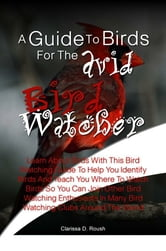 A Guide To Birds For The Avid Bird Watcher - Learn About Birds With This Bird Watching Guide To Help You Identify Birds And Teach You Where To Watch Birds So You Can Join Other Bird Watching Enthusiasts In Many Bird Watching Clubs Around The World ebook by Clarissa D. Roush